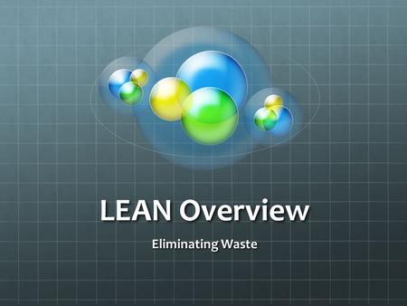 LEAN Overview Eliminating Waste. Overview LEAN & Six Sigma LEAN Principles Customer Needs Employees Gemba Walks / Ohno Circles Kaizen 8 Wastes Tools Value.