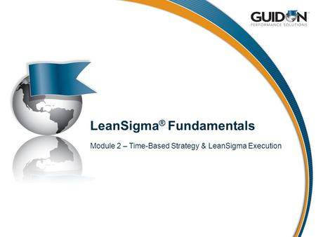 LeanSigma ® Fundamentals Module 2 – Time-Based Strategy & LeanSigma Execution.