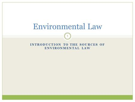 INTRODUCTION TO THE SOURCES OF ENVIRONMENTAL LAW 1 Environmental Law.