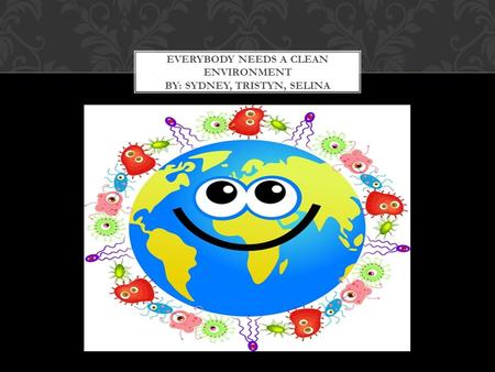 Everybody Needs a Clean environment by: sydney, Tristyn, SELINA
