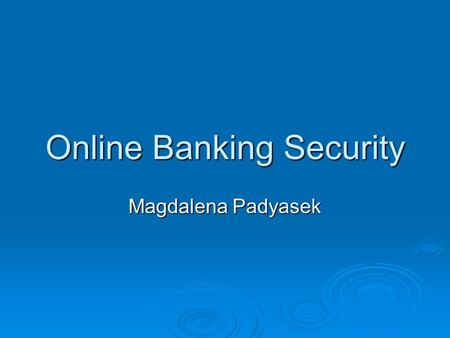 Online Banking Security Magdalena Padyasek. Why Security?  Computer-based businesses  Advances in technology  Internet crimes  September 11 th attacks.