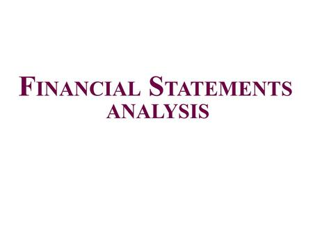 F INANCIAL S TATEMENTS ANALYSIS. Financial Statement Analysis Who analyzes financial statements? – Internal users i.e., Management, Shareholders, Internal.