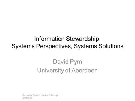 Information Stewardship: Systems Perspectives, Systems Solutions David Pym University of Aberdeen Information Security Leaders, Edinburgh, 10/02/2011.