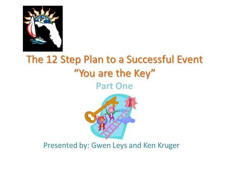 "The 12 Step Plan to a Successful Event ""You are the Key"" The 12 Step Plan to a Successful Event ""You are the Key"" Part One Presented by: Gwen Leys and."