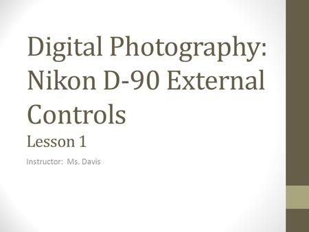 Digital Photography: Nikon D-90 External Controls Lesson 1 Instructor: Ms. Davis.