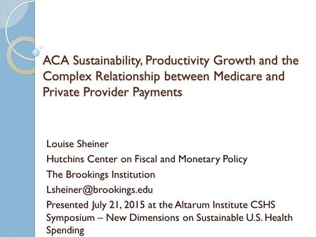 ACA Sustainability, Productivity Growth and the Complex Relationship between Medicare and Private Provider Payments Louise Sheiner Hutchins Center on Fiscal.