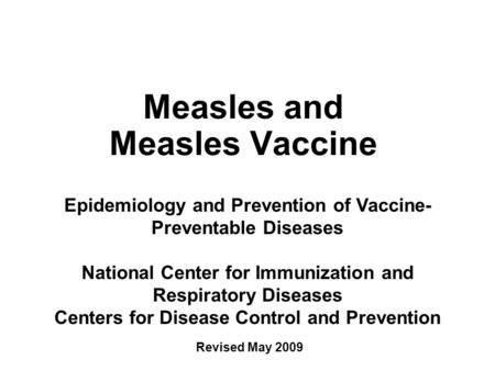Measles and Measles Vaccine Epidemiology and Prevention of Vaccine- Preventable Diseases National Center for Immunization and Respiratory Diseases Centers.