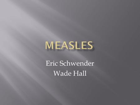 Eric Schwender Wade Hall.  Measles is an infectious disease. Therefore, it can be spread easily from one patient to the next. 1. Sneezing 2. Direct Contact.