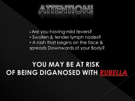 Are you having mild fevers? Swollen & tender lymph nodes? A rash that begins on the face & spreads Downwards of your Body?