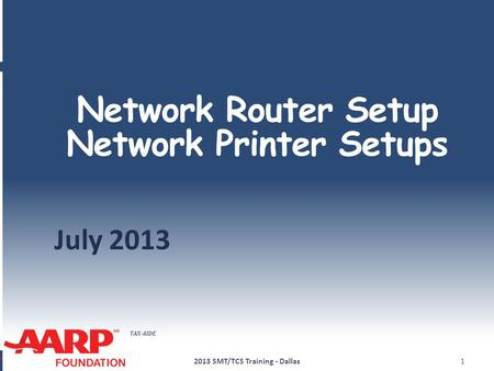 TAX-AIDE Network Router Setup Network Printer Setups July 2013 2013 SMT/TCS Training - Dallas1.
