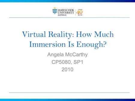 Virtual Reality: How Much Immersion Is Enough? Angela McCarthy CP5080, SP1 2010.