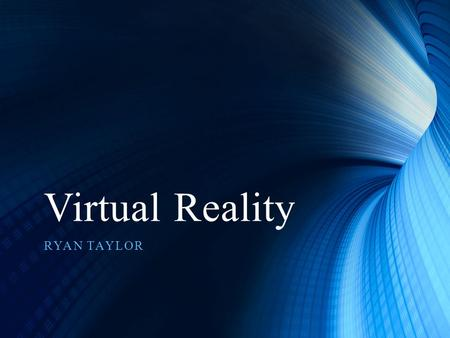Virtual Reality RYAN TAYLOR. Virtual Reality What is Virtual Reality? A Three Dimension Computer Animated world which can be interacted with by a human.