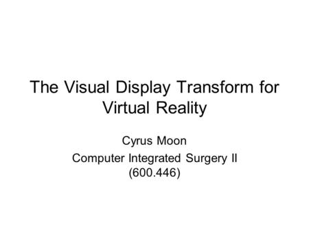 The Visual Display Transform for Virtual Reality Cyrus Moon Computer Integrated Surgery II (600.446)