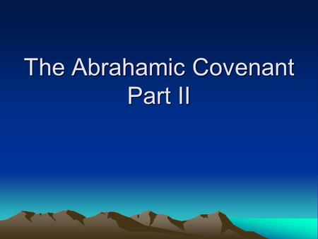 The Abrahamic Covenant Part II. Review of Key Passages Gen 12:1-3 – Defined key elements of the covenant: –Land –Seed –Blessing Gen 15:1-21 – Two scenes.