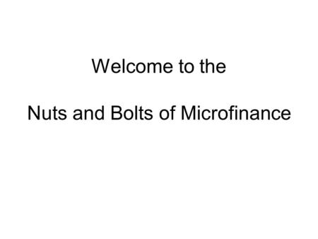 Welcome to the Nuts and Bolts of Microfinance. Objectives Course Objectives - Participant will be able to: Identify risks that senior and branch management.