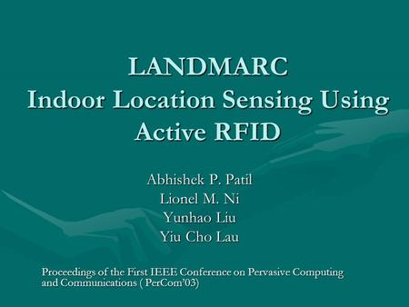 LANDMARC Indoor Location Sensing Using Active RFID Abhishek P. Patil Lionel M. Ni Yunhao Liu Yiu Cho Lau Proceedings of the First IEEE Conference on Pervasive.