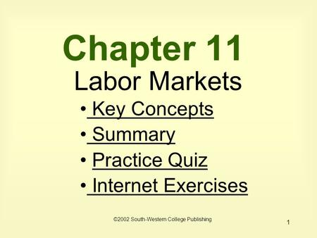 1 Chapter 11 Labor Markets Key Concepts Key Concepts Summary Summary Practice Quiz Internet Exercises Internet Exercises ©2002 South-Western College Publishing.