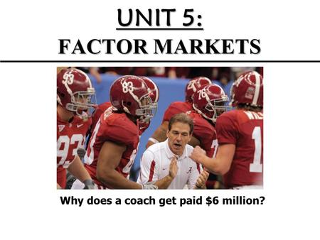 UNIT 5: FACTOR MARKETS Why does a coach get paid $6 million?