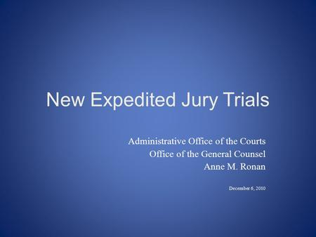 New Expedited Jury Trials Administrative Office of the Courts Office of the General Counsel Anne M. Ronan December 6, 2010.