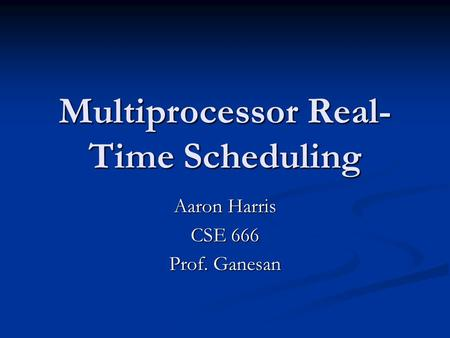Multiprocessor Real- Time Scheduling Aaron Harris CSE 666 Prof. Ganesan.
