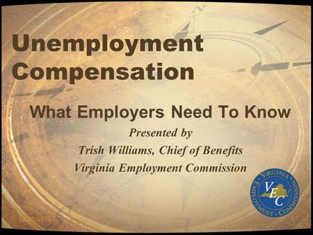 02/25/20101 Unemployment Compensation What Employers Need To Know Presented by Trish Williams, Chief of Benefits Virginia Employment Commission.