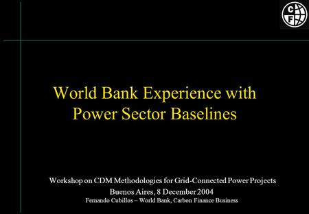 World Bank Experience with Power Sector Baselines Workshop on CDM Methodologies for Grid-Connected Power Projects Buenos Aires, 8 December 2004 Fernando.