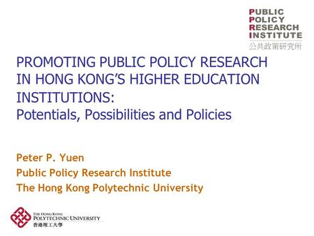 PROMOTING PUBLIC POLICY RESEARCH IN HONG KONG'S HIGHER EDUCATION INSTITUTIONS: Potentials, Possibilities and Policies Peter P. Yuen Public Policy Research.