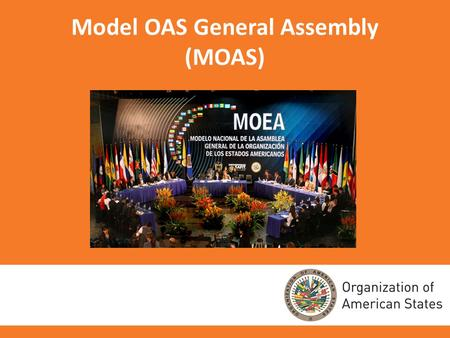 Model OAS General Assembly (MOAS). PURPOSE OF THE MOAS The Model OAS General Assembly (MOAS) is a program of the Organization of American States (OAS)