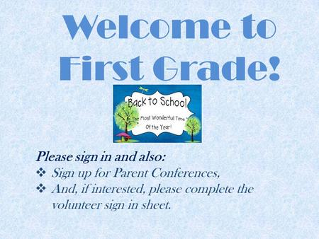 Welcome to First Grade! Please sign in and also:  Sign up for Parent Conferences,  And, if interested, please complete the volunteer sign in sheet.