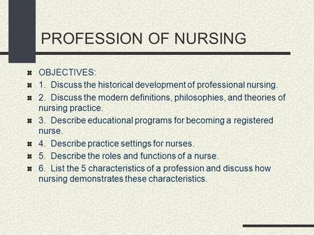 PROFESSION OF NURSING OBJECTIVES: 1. Discuss the historical development of professional nursing. 2. Discuss the modern definitions, philosophies, and theories.