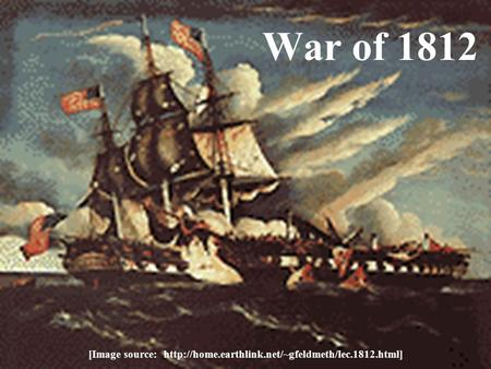 [Image source: http://home.earthlink.net/~gfeldmeth/lec.1812.html] War of 1812 [Image source: http://home.earthlink.net/~gfeldmeth/lec.1812.html]