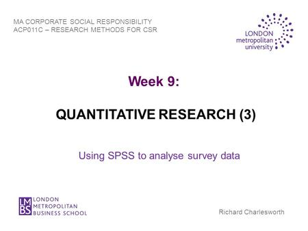Week 9: QUANTITATIVE RESEARCH (3) Using SPSS to analyse survey data MA CORPORATE SOCIAL RESPONSIBILITY ACP011C – RESEARCH METHODS FOR CSR Richard Charlesworth.