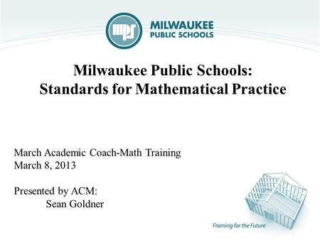 Milwaukee Public Schools: Standards for Mathematical Practice March Academic Coach-Math Training March 8, 2013 Presented by ACM: Sean Goldner.