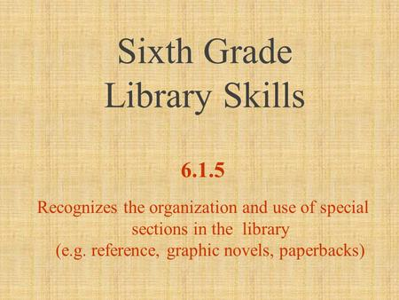 Sixth Grade Library Skills 6.1.5 Recognizes the organization and use of special sections in the library (e.g. reference, graphic novels, paperbacks)