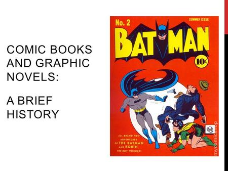 COMIC BOOKS AND GRAPHIC NOVELS: A BRIEF HISTORY. -ART IN THE FORM OF SEQUENTIAL PANELS THAT REPRESENT INDIVIDUAL SCENES WITH BRIEF WRITTEN NARRATIVE THAT.