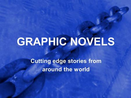 GRAPHIC NOVELS Cutting edge stories from around the world.