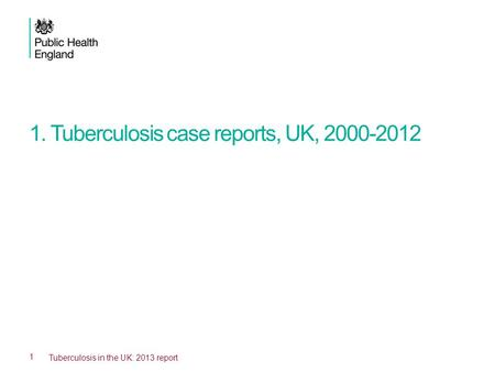1. Tuberculosis case reports, UK, 2000-2012 1 Tuberculosis in the UK: 2013 report.
