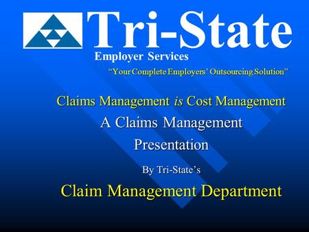 """Your Complete Employers' Outsourcing Solution"" Claims Management is Cost Management A Claims Management Presentation By Tri-State's Claim Management Department."