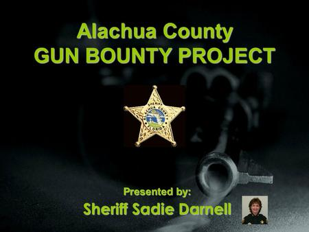 Alachua County GUN BOUNTY PROJECT Presented by: Sheriff Sadie Darnell.