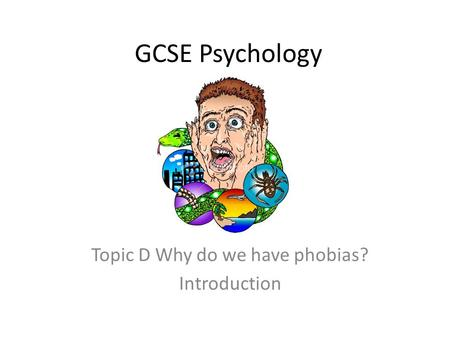 Topic D Why do we have phobias? Introduction
