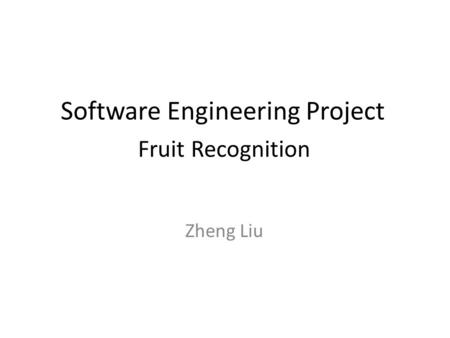 Software Engineering Project Fruit Recognition Zheng Liu.