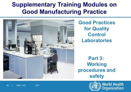 QC | Slide 1 of 27 2013 Good Practices for Quality Control Laboratories Part 3: Working procedures and safety Supplementary Training Modules on Good Manufacturing.