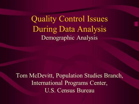 Quality Control Issues During Data Analysis Demographic Analysis Tom McDevitt, Population Studies Branch, International Programs Center, U.S. Census Bureau.