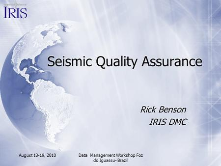 August 13-19, 2010Data Management Workshop Foz do Iguassu- Brazil Seismic Quality Assurance Rick Benson IRIS DMC Rick Benson IRIS DMC.