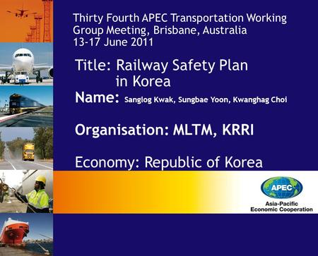 Title: Railway Safety Plan in Korea Name: Sanglog Kwak, Sungbae Yoon, Kwanghag Choi Organisation: MLTM, KRRI Economy: Republic of Korea Thirty Fourth APEC.