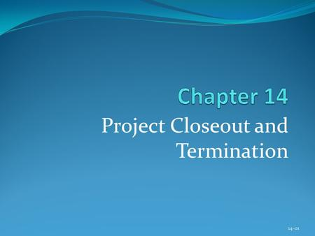 Project Closeout and Termination 14-01. Copyright © 2013 Pearson Education, Inc. Publishing as Prentice Hall Chapter 14 Learning Objectives After completing.
