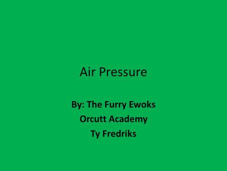 Air Pressure By: The Furry Ewoks Orcutt Academy Ty Fredriks.