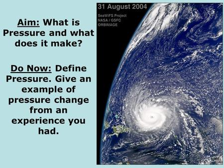 Aim: What is Pressure and what does it make? Do Now: Define Pressure. Give an example of pressure change from an experience you had.