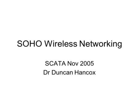 SOHO Wireless Networking SCATA Nov 2005 Dr Duncan Hancox.