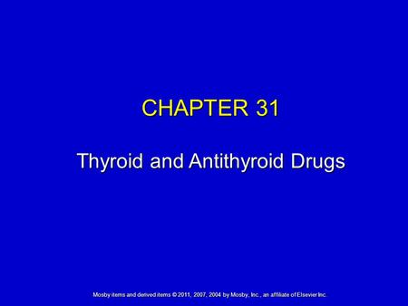 Mosby items and derived items © 2011, 2007, 2004 by Mosby, Inc., an affiliate of Elsevier Inc. CHAPTER 31 Thyroid and Antithyroid Drugs.